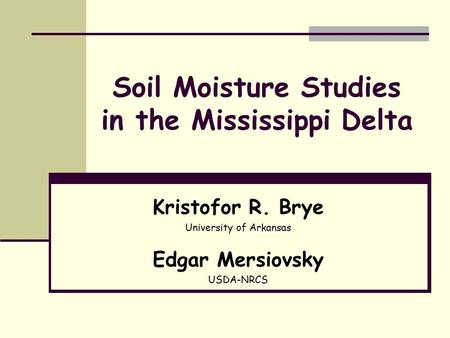 Soil Moisture Studies in the Mississippi Delta Kristofor R. Brye University of Arkansas Edgar Mersiovsky USDA-NRCS.