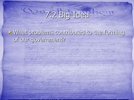 7.2 Big Idea What problems contributed to the forming of our government? What problems contributed to the forming of our government?
