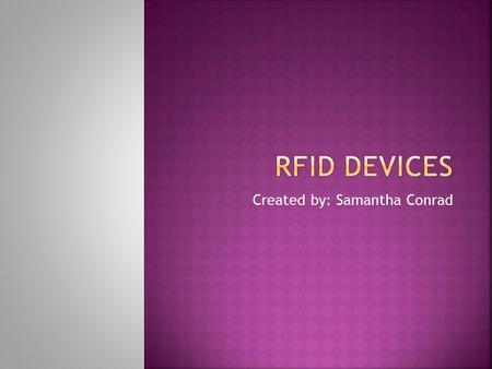 Created by: Samantha Conrad.  What is an RFID?  Where did they come from?  Active tags vs. Passive tags  RFID Systems  Who uses these?  What's in.
