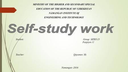 MINISTRY OF THE HIGHER AND SECONDARY SPECIAL EDUCATION OF THE REPUBLIC OF UZBEKISTAN NAMANGAN INSTITUTE Of ENGINEERING AND TECHNOLOGY Student: Group MTBT-15.