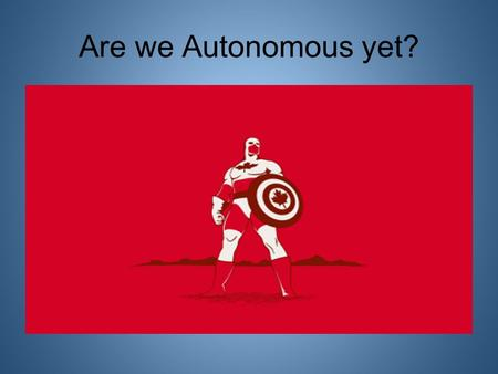 Are we Autonomous yet?. Autonomy vs Sovereignty AUTONOMY: noun, plural au·ton·o·mies. 1. independence or freedom, as of the will or one's actions: the.