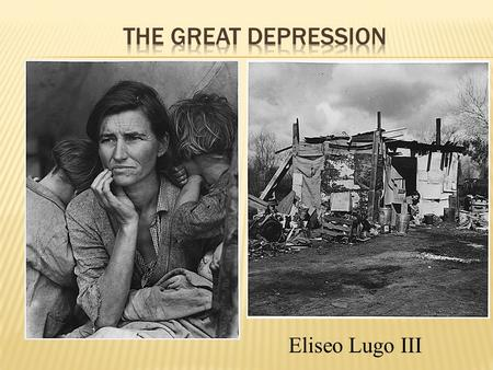 "Eliseo Lugo III  The worst economic crisis of the century  Over 13 million people unemployed  ""Dust bowl"" as a result of drought  Farmers lost crops."