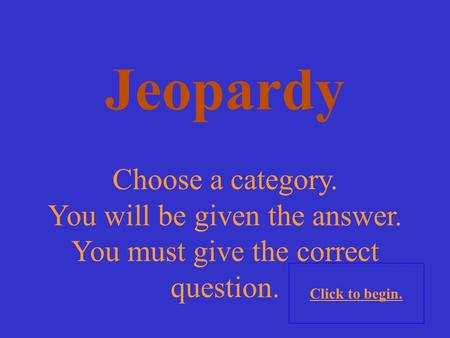Choose a category. You will be given the answer. You must give the correct question. Click to begin. Jeopardy.