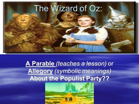 The Wizard of Oz: A Parable (teaches a lesson) or Allegory (symbolic meanings) About the Populist Party?? The Wizard of Oz: