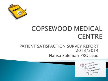 PATIENT SATISFACTION SURVEY REPORT 2013/2014 Nafisa Suleman PRG Lead.