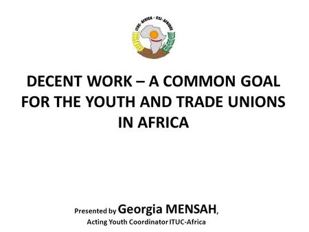 DECENT WORK – A COMMON GOAL FOR THE YOUTH AND TRADE UNIONS IN AFRICA Presented by Georgia MENSAH, Acting Youth Coordinator ITUC-Africa.
