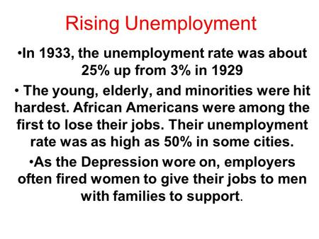 Rising Unemployment In 1933, the unemployment rate was about 25% up from 3% in 1929 The young, elderly, and minorities were hit hardest. African Americans.