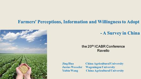 Jing Hua China Agricultural University Justus Wesseler Wageningen University Yubin Wang China Agricultural University the 20 th ICABR Conference Ravello.