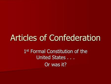 Articles of Confederation 1 st Formal Constitution of the United States... Or was it?