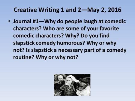 Creative Writing 1 and 2—May 2, 2016 Journal #1—Why do people laugh at comedic characters? Who are some of your favorite comedic characters? Why? Do you.
