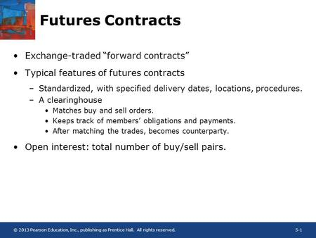 "© 2013 Pearson Education, Inc., publishing as Prentice Hall. All rights reserved.5-1 Futures Contracts Exchange-traded ""forward contracts"" Typical features."