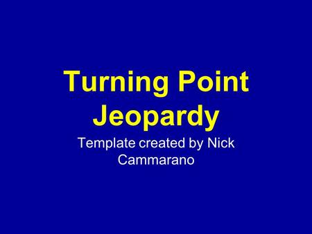 Template created by Nick Cammarano Turning Point Jeopardy.