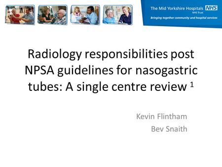 Radiology responsibilities post NPSA guidelines for nasogastric tubes: A single centre review 1 Kevin Flintham Bev Snaith.