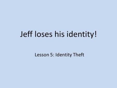 Jeff loses his identity! Lesson 5: Identity Theft.
