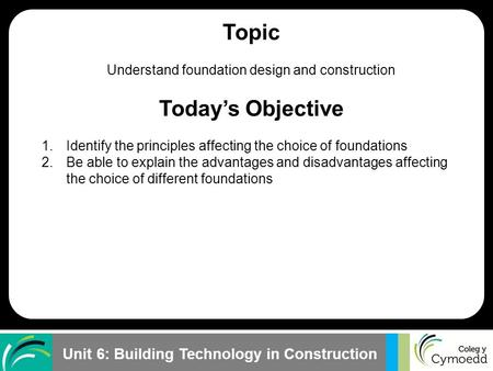 Unit 6: Building Technology in Construction Topic Understand foundation design and construction Today's Objective 1.Identify the principles affecting the.