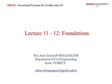 Lecture 11 - 12: Foundations Res.Asst. Erkan DURMAZGEZER Department of Civil Engineering Izmir, TURKEY AR 362 - Structural.
