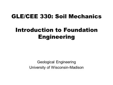 GLE/CEE 330: Soil Mechanics Introduction to Foundation Engineering