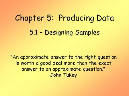 Chapter 5: Producing Data 5.1 – Designing Samples An approximate answer to the right question is worth a good deal more than the exact answer to an approximate.