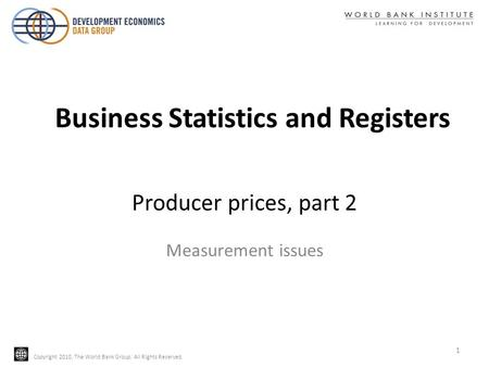 Copyright 2010, The World Bank Group. All Rights Reserved. Producer prices, part 2 Measurement issues Business Statistics and Registers 1.