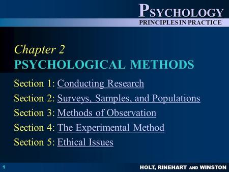 HOLT, RINEHART AND WINSTON P SYCHOLOGY PRINCIPLES IN PRACTICE 1 Chapter 2 PSYCHOLOGICAL METHODS Section 1: Conducting ResearchConducting Research Section.