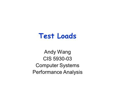 Test Loads Andy Wang CIS 5930-03 Computer Systems Performance Analysis.