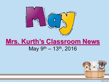 Mrs. Kurth's Classroom News Mrs. Kurth's Classroom News May 9 th – 13 th, 2016.