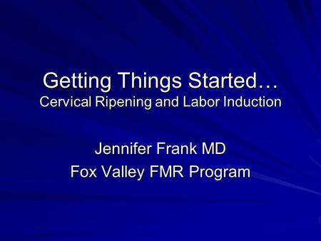 Getting Things Started… Cervical Ripening and Labor Induction Jennifer Frank MD Fox Valley FMR Program.
