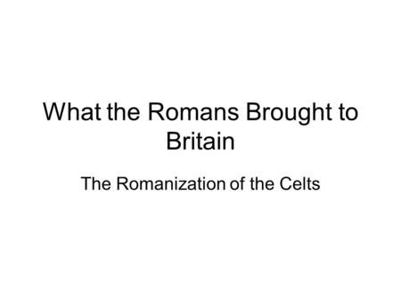 What the Romans Brought to Britain The Romanization of the Celts.