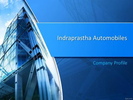 Indraprastha Automobiles Company Profile. Introduction Indraprastha Automobiles is one of the most renowned names in the Auto Business Market in Delhi-NCR.