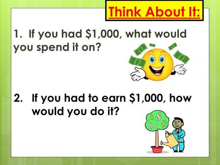 Think About It: 1. If you had $1,000, what would you spend it on? 2.If you had to earn $1,000, how would you do it?