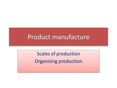 Product manufacture Scales of production Organising production Scales of production Organising production.