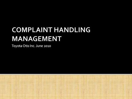 Toyota Otis Inc. June 2010.  4 Ways of Receiving Customer Complaints ▪ The Customer arrives at the dealership and complains in person ▪ The Customer.
