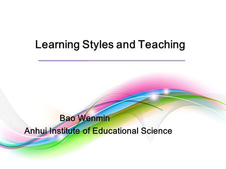 Learning Styles and Teaching Bao Wenmin Anhui Institute of Educational Science.