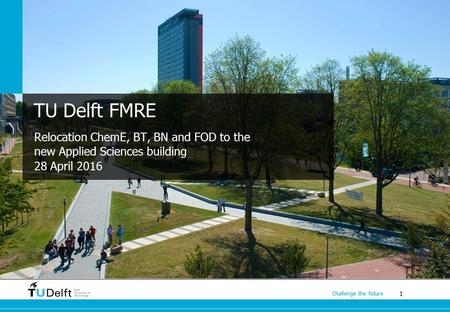 1 Challenge the future TU Delft FMRE Relocation ChemE, BT, BN and FOD to the new Applied Sciences building 28 April 2016.