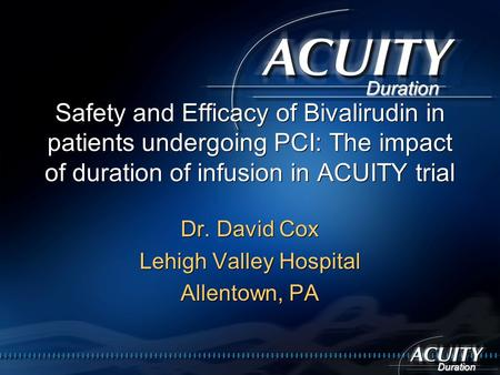 Duration Safety and Efficacy of Bivalirudin in patients undergoing PCI: The impact of duration of infusion in ACUITY trial Dr. David Cox Lehigh Valley.