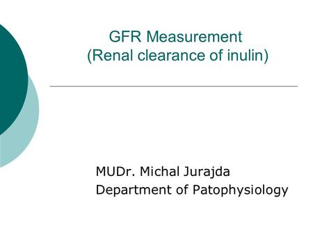 GFR Measurement (Renal clearance of inulin) MUDr. Michal Jurajda Department of Patophysiology.