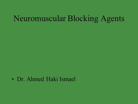 Neuromuscular Blocking Agents Dr. Ahmed Haki Ismael.