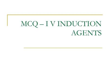 MCQ – I V INDUCTION AGENTS. For intravenous anaesthetic agents: FFTTT a) the end point of induction of anaesthesia is loss of the eyelash reflex b) the.