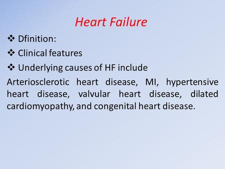 Heart Failure  Dfinition:  Clinical features  Underlying causes of HF include Arteriosclerotic heart disease, MI, hypertensive heart disease, valvular.