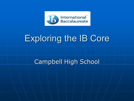 Exploring the IB Core Campbell High School. TODAY: Exploring the IB Core TOK Changes TOK Changes The CAS Experience and Portfolio The CAS Experience and.