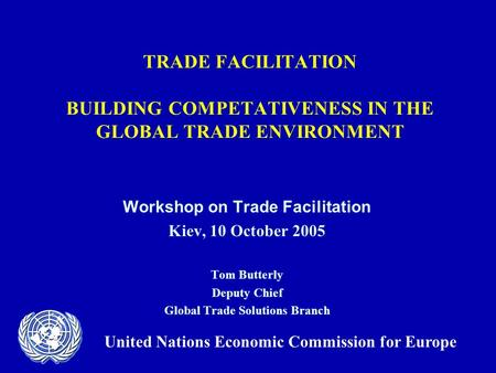 TRADE FACILITATION BUILDING COMPETATIVENESS IN THE GLOBAL TRADE ENVIRONMENT Workshop on Trade Facilitation Kiev, 10 October 2005 Tom Butterly Deputy Chief.