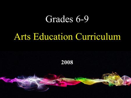 Grades 6-9 Arts Education Curriculum 2008. K-12 Aim To enable all students to understand and value the arts throughout life.