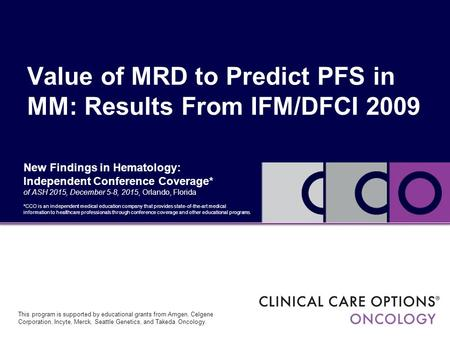 Value of MRD to Predict PFS in MM: Results From IFM/DFCI 2009 This program is supported by educational grants from Amgen, Celgene Corporation, Incyte,