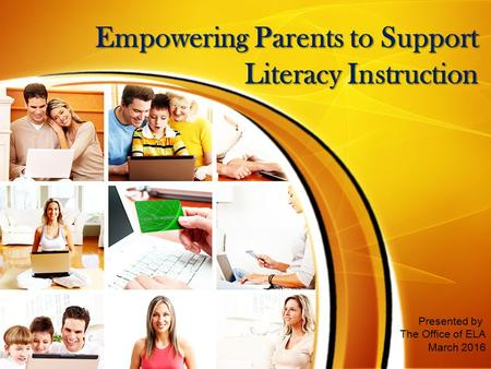 Empowering Parents to Support Literacy Instruction Presented by The Office of ELA March 2016.