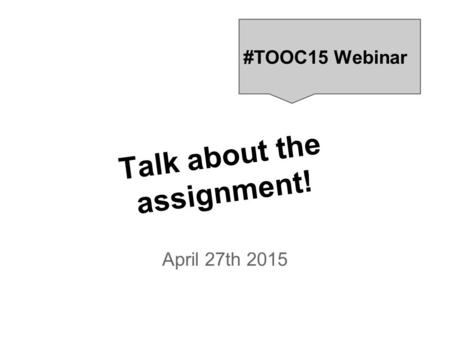 Talk about the assignment! April 27th 2015 #TOOC15 Webinar.