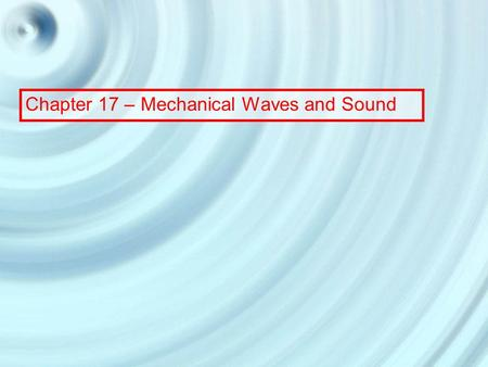 Chapter 17 – Mechanical Waves and Sound. 17.1 Mechanical Waves Water waves have two features common to all waves: 1. A wave is a traveling disturbance.