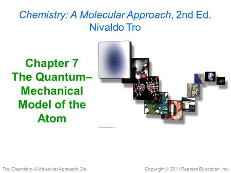Copyright  2011 Pearson Education, Inc. Tro: Chemistry: A Molecular Approach, 2/e Chapter 7 The Quantum– Mechanical Model of the Atom Chemistry: A Molecular.