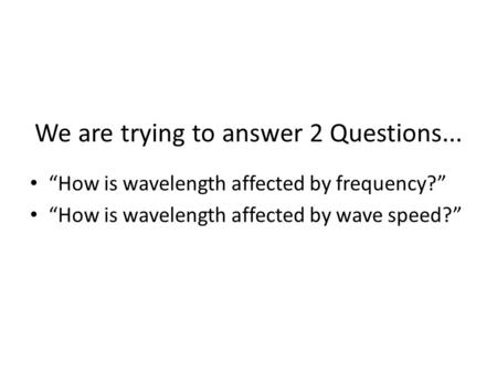 "We are trying to answer 2 Questions... ""How is wavelength affected by frequency?"" ""How is wavelength affected by wave speed?"""