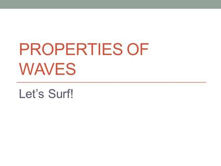 PROPERTIES OF WAVES Let's Surf!. What is a wave? A wave is an oscillation that travels, moving energy from one place to another Caused by a vibration.