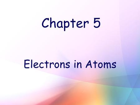 Chapter 5 Electrons in Atoms. Wave Nature of Light Wavelength (λ) – shortest distance between equivalent points on a continuous wave (unit: m or nm) Ex: